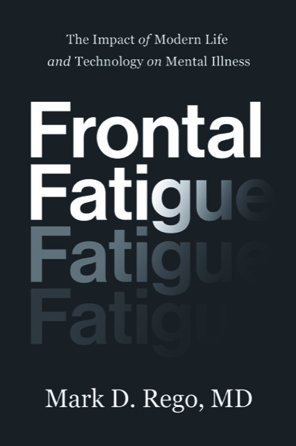 Frontal Fatigue. Modern Life and Technology and Mental Illness by Mark D. Rego, MD